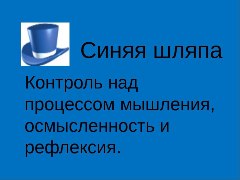 Синяя шляпа Контроль над процессом мышления, осмысленность и рефлексия.
