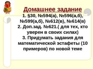 Домашнее задание 1. §30, №594(а), №596(а,б), №599(а,б), №612(в), №614(в) 2. Д