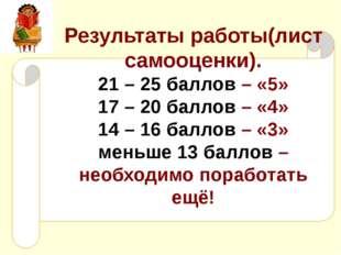 Результаты работы(лист самооценки). 21 – 25 баллов – «5» 17 – 20 баллов – «4»