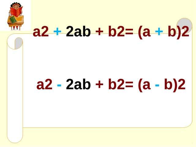 a2 + 2ab + b2= (a + b)2 a2 - 2ab + b2= (a - b)2