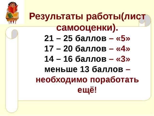 Результаты работы(лист самооценки). 21 – 25 баллов – «5» 17 – 20 баллов – «4»...