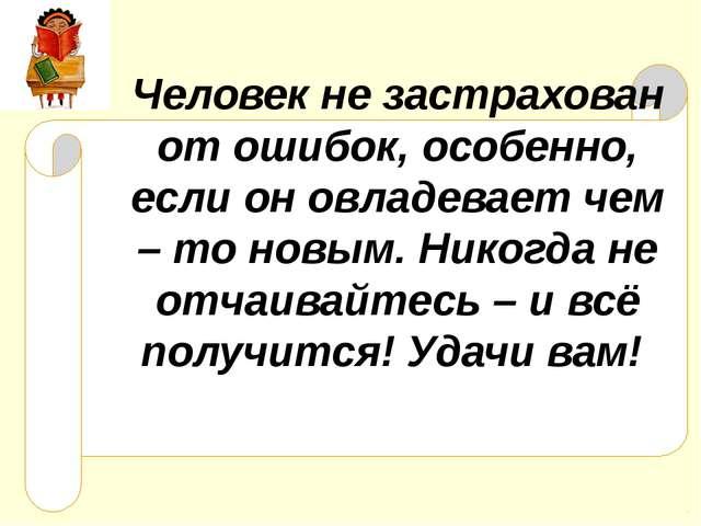 Человек не застрахован от ошибок, особенно, если он овладевает чем – то новым...