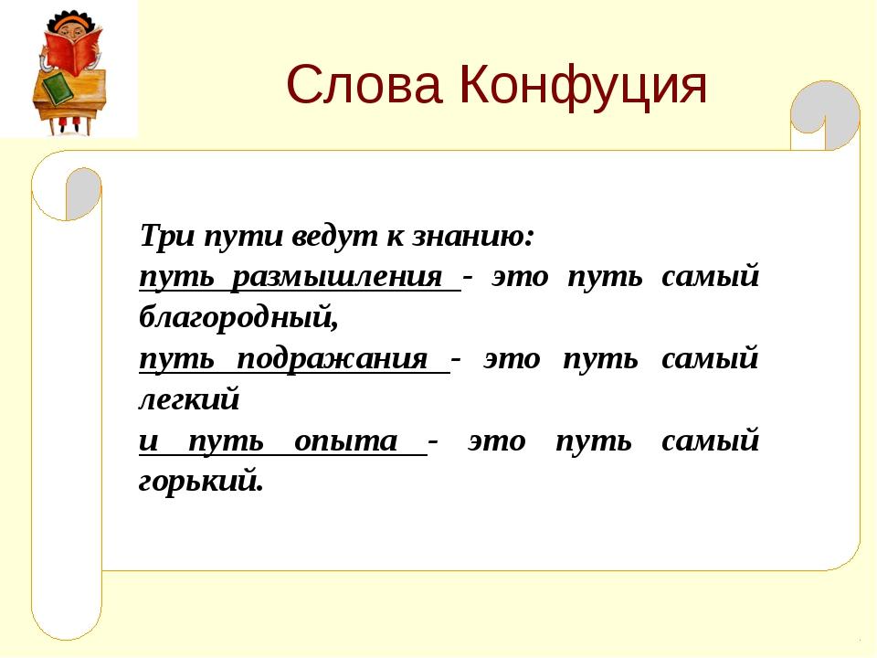 Слова Конфуция Три пути ведут к знанию: путь размышления - это путь самый бла...
