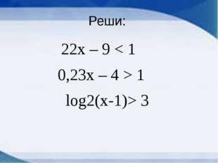 Реши: 22х – 9 < 1 0,23х – 4 > 1 log2(x-1)> 3