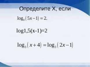 Определите Х, если log1,5(x-1)=2