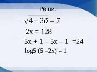 Реши: 2х = 128 5х + 1 – 5х – 1 =24 log5 (5 –2x) = 1