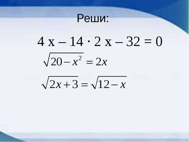 Реши: 4 х – 14 ∙ 2 х – 32 = 0