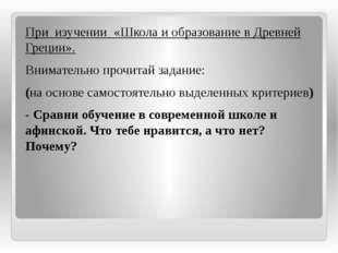 При изучении «Школа и образование в Древней Греции». Внимательно прочитай зад