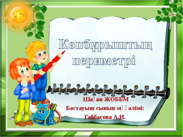 Шаған ЖОББМ Бастауыш сынып мұғалімі: Габбасова А.И.