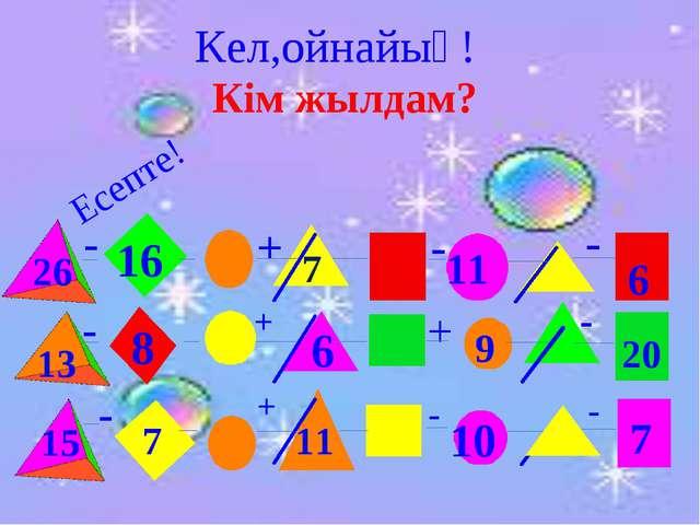 Кім жылдам? Есепте! 26 16 6 13 8 20 7 7 - - - - - - - - + + Кел,ойнайық! + +...