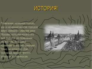 ИСТОРИЯ! Появление названия города, как и названий многих городов мира, связа