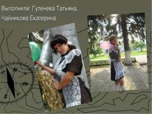 Выполнили: Гутенева Татьяна, Чайникова Екатерина.