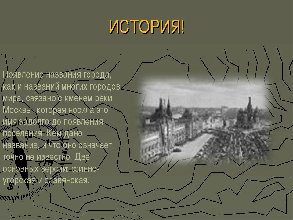 ИСТОРИЯ! Появление названия города, как и названий многих городов мира, связа...