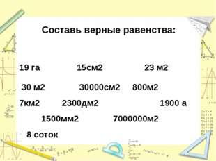 Составь верные равенства: 19 га 15см2 23 м2 30 м2 30000см2 800м2  7км2 2300