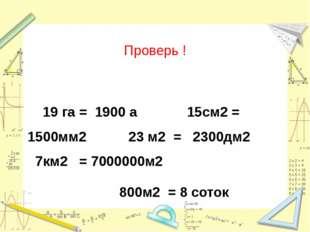 Проверь ! 19 га = 1900 а 15см2 = 1500мм2 23 м2 = 2300дм2 7км2 = 7000000м2 800