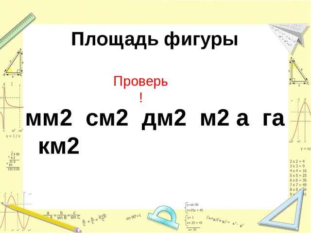 Площадь фигуры мм2 см2 дм2 м2 а га км2 Проверь !