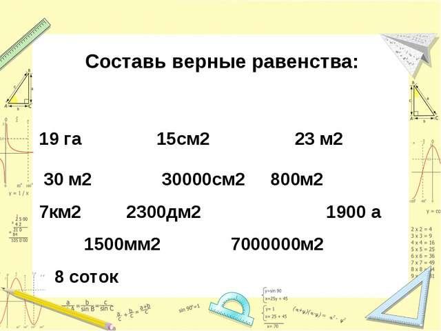 Составь верные равенства: 19 га 15см2 23 м2 30 м2 30000см2 800м2  7км2 2300...