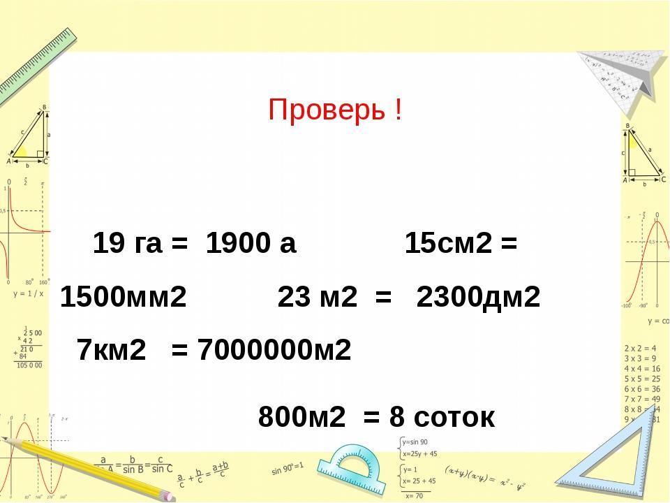 Проверь ! 19 га = 1900 а 15см2 = 1500мм2 23 м2 = 2300дм2 7км2 = 7000000м2 800...
