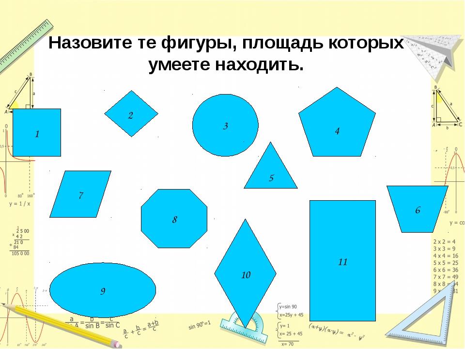 1 11 3 9 8 4 Назовите те фигуры, площадь которых умеете находить. 7 6 10 5 2