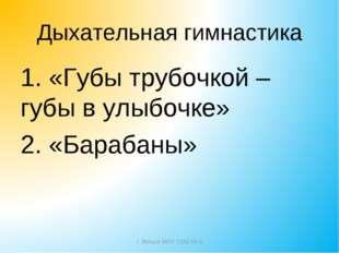 Дыхательная гимнастика 1. «Губы трубочкой – губы в улыбочке» 2. «Барабаны» г.
