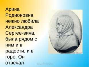 Арина Родионовна нежно любила Александра Сергеевича, была рядом с ним и в ра