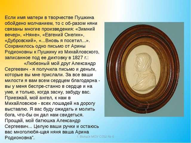 Если имя матери в творчестве Пушкина обойдено молчанием, то с образом няни с...
