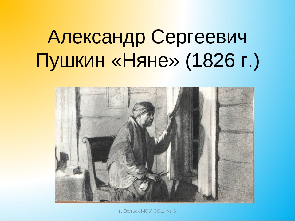 Александр Сергеевич Пушкин «Няне» (1826 г.) г. Вольск МОУ СОШ № 6 г. Вольск М...