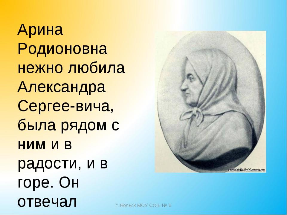 Арина Родионовна нежно любила Александра Сергеевича, была рядом с ним и в ра...