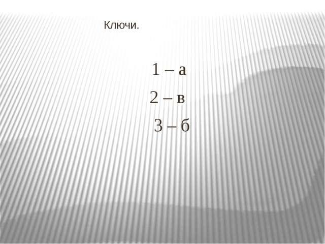 Ключи. 1 – а 2 – в 3 – б