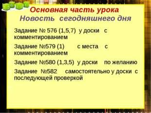 Основная часть урока Новость сегодняшнего дня Задание № 576 (1,5,7) у доски с
