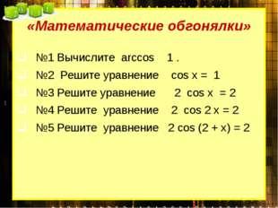 «Математические обгонялки» №1 Вычислите arccos 1 .  №2 Решите уравнение cos