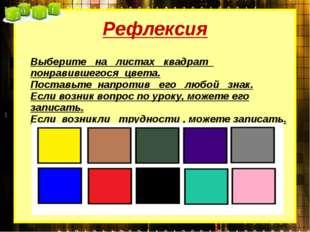 Рефлексия Выберите на листах квадрат понравившегося цвета. Поставьте напротив