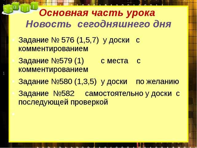 Основная часть урока Новость сегодняшнего дня Задание № 576 (1,5,7) у доски с...