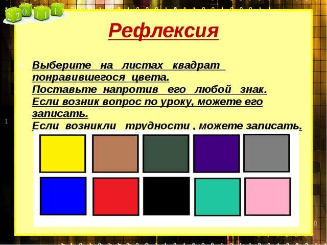 Рефлексия Выберите на листах квадрат понравившегося цвета. Поставьте напротив...