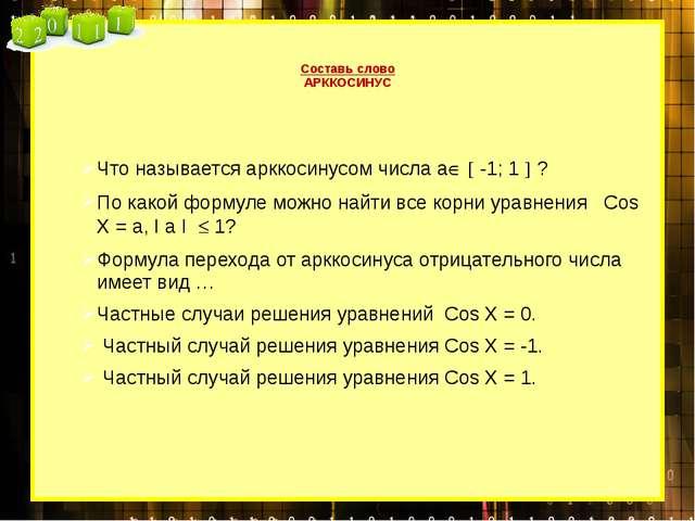 Составь слово АРККОСИНУС Что называется арккосинусом числа а  -1; 1  ? По...