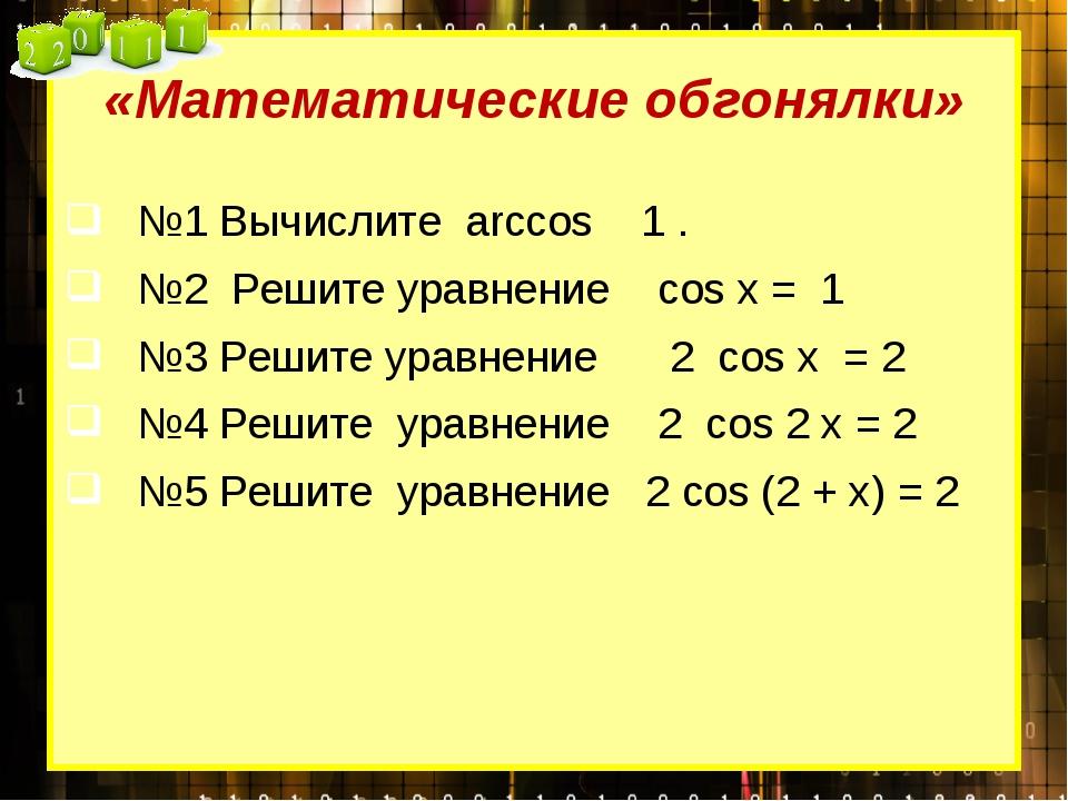«Математические обгонялки» №1 Вычислите arccos 1 .  №2 Решите уравнение cos...