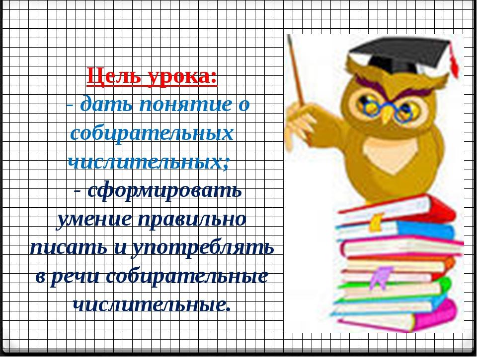 Цель урока: - дать понятие о собирательных числительных; - сформировать умени...