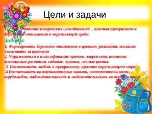 Цели и задачи Цель: Развитие творческих способностей , чувства прекрасного и