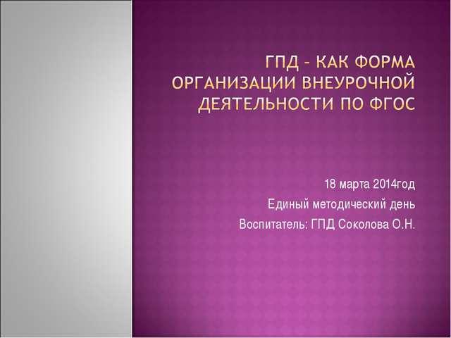 18 марта 2014год Единый методический день Воспитатель: ГПД Соколова О.Н.