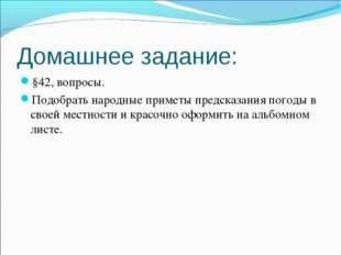 Домашнее задание: §42, вопросы. Подобрать народные приметы предсказания погод