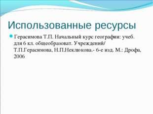 Использованные ресурсы Герасимова Т.П. Начальный курс географии: учеб. для 6