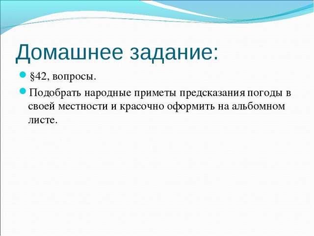 Домашнее задание: §42, вопросы. Подобрать народные приметы предсказания погод...