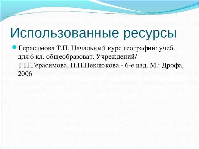 Использованные ресурсы Герасимова Т.П. Начальный курс географии: учеб. для 6...