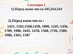 Ситуация 1 1).Перед вами числа:345,354,543 2).Перед вами числа : 1451, 1562,1
