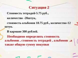 Ситуация 2 Стоимость тетрадей-5.75 руб., количество -20штук, стоимость альбом