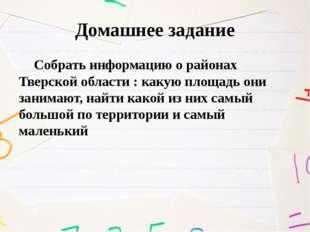 Домашнее задание Собрать информацию о районах Тверской области : какую площад