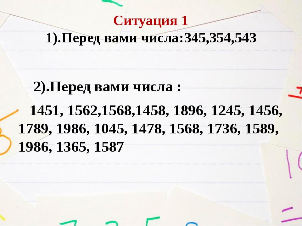 Ситуация 1 1).Перед вами числа:345,354,543 2).Перед вами числа : 1451, 1562,1...