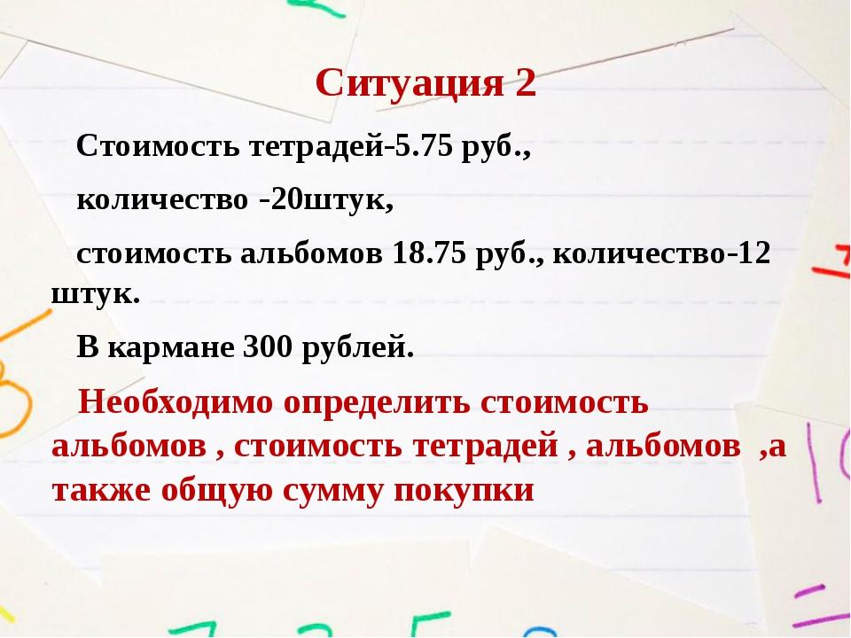 Ситуация 2 Стоимость тетрадей-5.75 руб., количество -20штук, стоимость альбом...