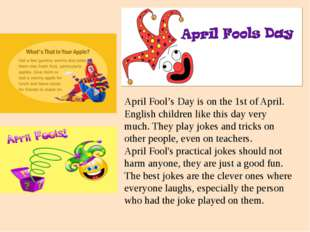 April Fool's Day is on the 1st of April. English children like this day very