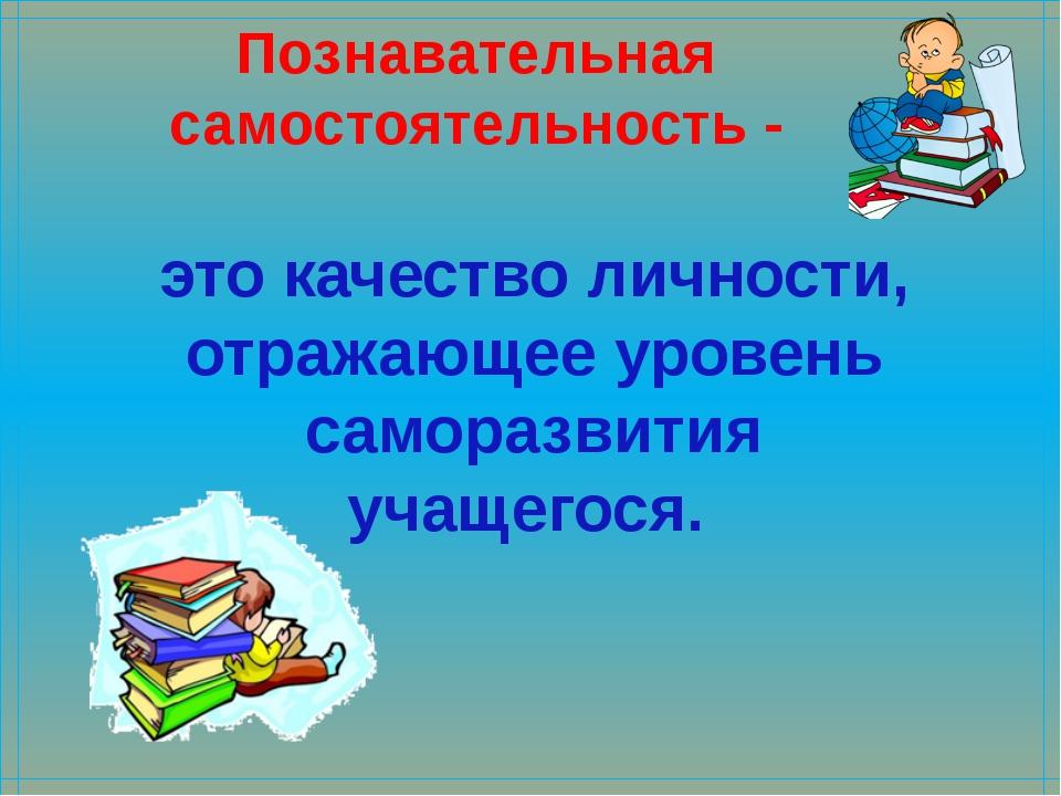 Познавательная самостоятельность - это качество личности, отражающее уровень...